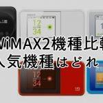 【WiMAX2機種比較】最新のおすすめ人気機種はどれ?