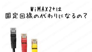 WiMAX2は固定回線の代わりになるの?