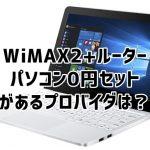 wimax2+ パソコン0円で契約できるプロバイダはあるの?