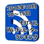 2016年10月10日~16日 モバイルWi-Fiルーターランキング 上位は不動のWiMAX2機種