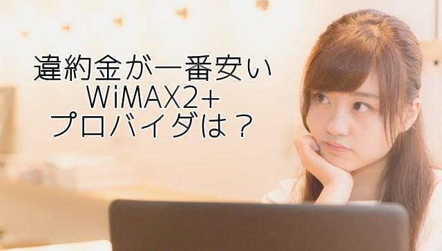 WiMAX2の違約金比較 安くて解約・乗り換えしやすいプロバイダは?