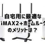 WiMAX2自宅用ならホームルーターが最適!携帯型にはないメリットは?