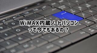 WiMAX内蔵ノートパソコンって今でも売ってるの?価格は?
