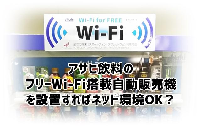 アサヒ飲料がフリーWi-Fi搭載自動販売機を設置できたらネット環境構築もOK?!