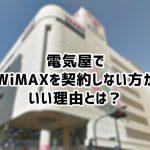 電気屋でWiMAX2+を契約しないほうがいい理由