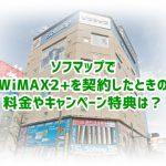 WiMAX2+をソフマップで契約したときの料金、キャンペーン特典まとめ