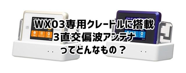 WX03専用拡張アンテナ内蔵クレードルに搭載されてる「3直交偏波アンテナ」ってどんなもの?