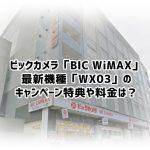 ビックカメラ「BIC WiMAX」のWX03キャンペーン特典やキャッシュバックは?