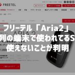 フリーテル「Aria2」 UQ系列のWiMAX2+プロバイダのSIMが使えないらしい・・・