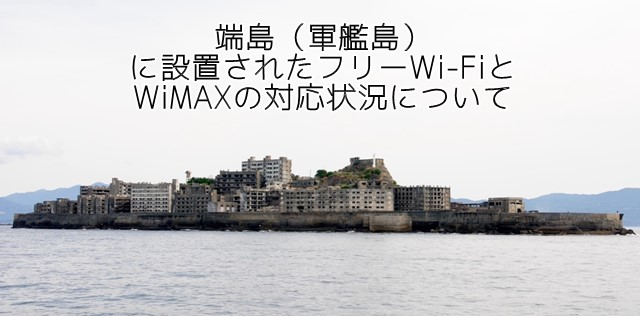 軍艦島にフリーWi-Fi設置へ。WiMAX対応状況も調べてみた