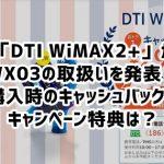 WX03 「DTI WiMAX2+」のキャッシュバックやキャンペーン特典は?