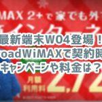 W04をBroadWiMAX(ブロードワイマックス)で契約時のキャンペーンや料金は?