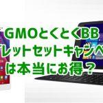 GMOとくとくBBのタブレットセットキャンペーンってどうなの?キャッシュバックよりお得?